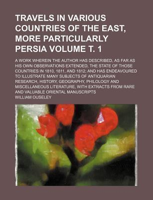Travels in Various Countries of the East, More Particularly Persia; A Work Wherein the Author Has Described, as Far as His Own Observations Extended, the State of Those Countries in 1810, 1811, and 1812 and Has Endeavoured to Volume . 1