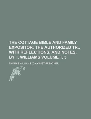 The Cottage Bible and Family Expositor; The Authorized Tr., with Reflections, and Notes, by T. Williams Volume . 3