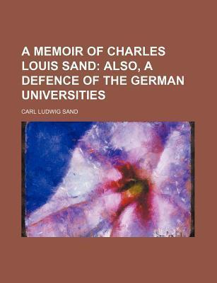 A Memoir of Charles Louis Sand; Also, a Defence of the German Universities
