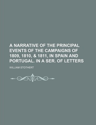A Narrative of the Principal Events of the Campaigns of 1809, 1810, & 1811, in Spain and Portugal. in a Ser. of Letters