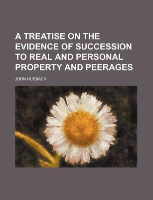 A Treatise on the Evidence of Succession to Real and Personal Property and Peerages