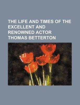 The Life and Times of the Excellent and Renowned Actor Thomas Betterton