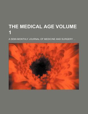 The Medical Age; A Semi-Monthly Journal of Medicine and Surgery Volume 1