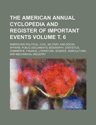 The American Annual Cyclopedia and Register of Important Events; Embracing Political, Civil, Military, and Social Affairs Public Documents Biography,