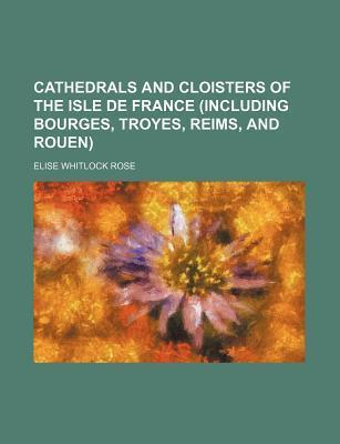 Cathedrals and Cloisters of the Isle de France (Including Bourges, Troyes, Reims, and Rouen)
