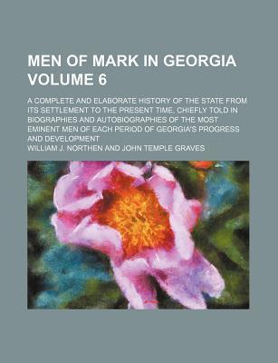 Men of Mark in Georgia; A Complete and Elaborate History of the State from Its Settlement to the Present Time, Chiefly Told in Biographies and Autobiographies of the Most Eminent Men of Each Period of Georgia's Progress and Volume 6