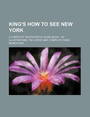 King's How to See New York; A Complete Trustworthy Guide Book 100 Illustrations, the Latest Map, Complete Index