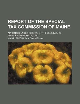 Report of the Special Tax Commission of Maine; Appointed Under Resolve of the Legislature Approved March 8th, 1889