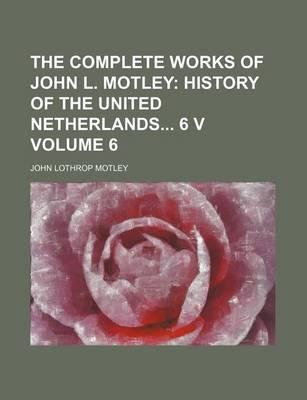 The Complete Works of John L. Motley; History of the United Netherlands 6 V Volume 6