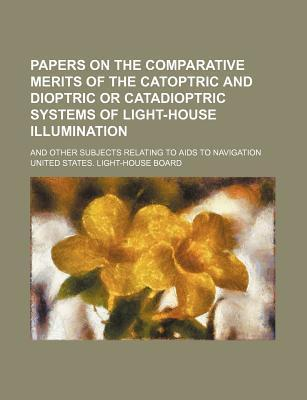 Papers on the Comparative Merits of the Catoptric and Dioptric or Catadioptric Systems of Light-House Illumination; And Other Subjects Relating to AIDS to Navigation