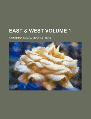 East & West; A Monthly Magazine of Letters Volume 1