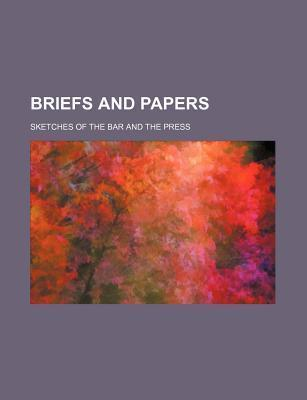 Briefs and Papers; Sketches of the Bar and the Press
