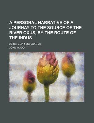 A Personal Narrative of a Journay to the Source of the River Oxus, by the Route of the Indus; Kabul and Badakhshan