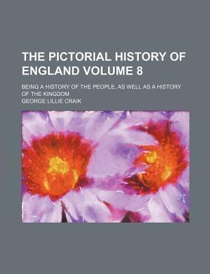 The Pictorial History of England; Being a History of the People, as Well as a History of the Kingdom Volume 8