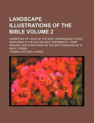 Landscape Illustrations of the Bible; Consisting of Views of the Most Remarkable Places Mentioned in the Old and New Testaments from Original Sketches Taken on the Spot Engraved by W. and E. Finden Volume 2