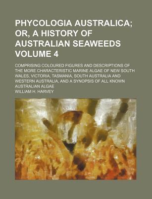 Phycologia Australica; Or, a History of Australian Seaweeds. Comprising Coloured Figures and Descriptions of the More Characteristic Marine Algae of New South Wales, Victoria, Tasmania, South Australia and Western Australia, and Volume 4