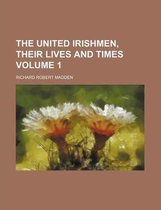 The United Irishmen, Their Lives and Times Volume 1