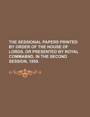 The Sessional Papers Printed by Order of the House of Lords. or Presented by Royal Commabnd, in the Second Session, 1859