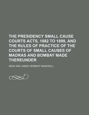The Presidency Small Cause Courts Acts, 1882 to 1899, and the Rules of Practice of the Courts of Small Causes of Madras and Bombay Made Thereunder