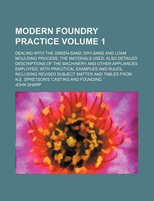 Modern Foundry Practice; Dealing with the Green-Sand, Dry-Sand and Loam Moulding Process the Materials Used Also Detailed Descriptions of the Machinery and Other Appliances Employed, with Pracitical Examples and Rules, Including Volume 1