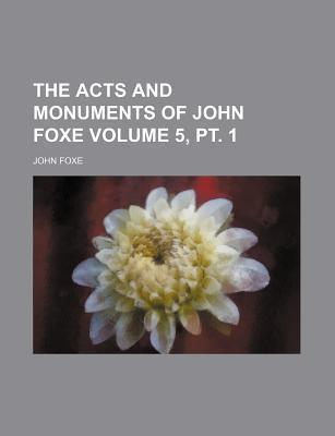 The Acts and Monuments of John Foxe Volume 5, PT. 1