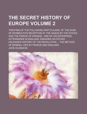 The Secret History of Europe; Treating of the Following Particulars of the Duke of Monmouth's Reception at the Hague by the States, and the Prince of Orange and of His Enterprize Afterwards in England Remarks on Father Orleans's Volume 2