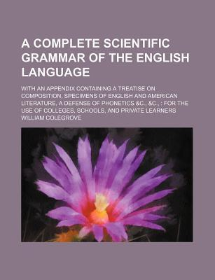 A Complete Scientific Grammar of the English Language; With an Appendix Containing a Treatise on Composition, Specimens of English and American Literature, a Defense of Phonetics &C., &C., for the Use of Colleges, Schools, and Private