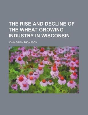 The Rise and Decline of the Wheat Growing Industry in Wisconsin