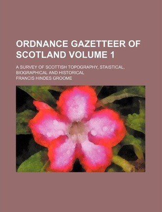 Ordnance Gazetteer of Scotland; A Survey of Scottish Topography, Staistical, Biographical and Historical Volume 1