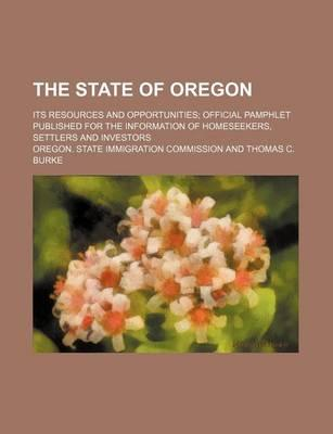 The State of Oregon; Its Resources and Opportunities Official Pamphlet Published for the Information of Homeseekers, Settlers and Investors