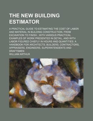 The New Building Estimator; A Practical Guide to Estimating the Cost of Labor and Material in Building Construction, from Excavation to Finish with Various Practical Examples of Work Presented in Detail, and with Labor Figured Chiefly in