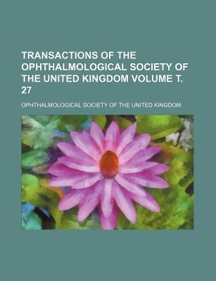 Transactions of the Ophthalmological Society of the United Kingdom Volume . 27