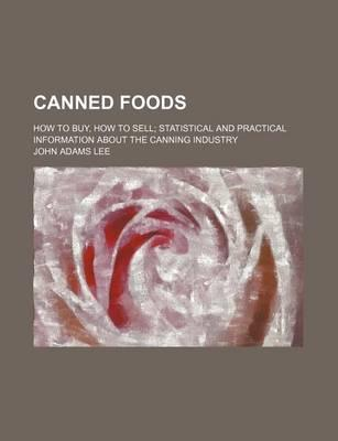 Canned Foods; How to Buy, How to Sell Statistical and Practical Information about the Canning Industry
