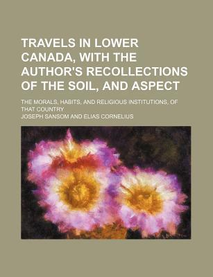 Travels in Lower Canada, with the Author's Recollections of the Soil, and Aspect; The Morals, Habits, and Religious Institutions, of That Country