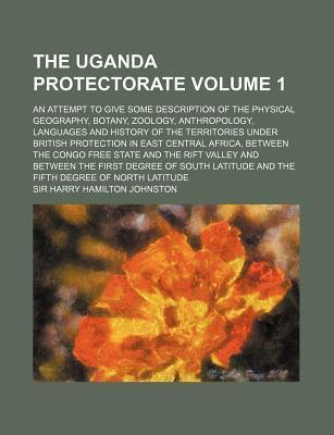 The Uganda Protectorate; An Attempt to Give Some Description of the Physical Geography, Botany, Zoology, Anthropology, Languages and History of the Te