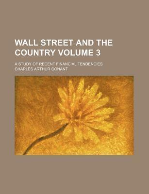Wall Street and the Country; A Study of Recent Financial Tendencies Volume 3