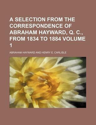 A Selection from the Correspondence of Abraham Hayward, Q. C., from 1834 to 1884 Volume 1