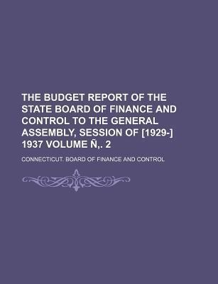The Budget Report of the State Board of Finance and Control to the General Assembly, Session of [1929-] 1937 Volume N . 2