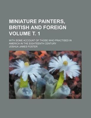Miniature Painters, British and Foreign; With Some Account of Those Who Practised in America in the Eighteenth Century Volume . 1