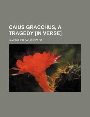 Caius Gracchus, a Tragedy [In Verse]