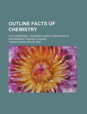 Outline Facts of Chemistry; With Exercises Intended Chiefly for Pupils in Government Science Classes