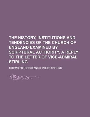 The History, Institutions and Tendencies of the Church of England Examined by Scriptural Authority, a Reply to the Letter of Vice-Admiral Stirling
