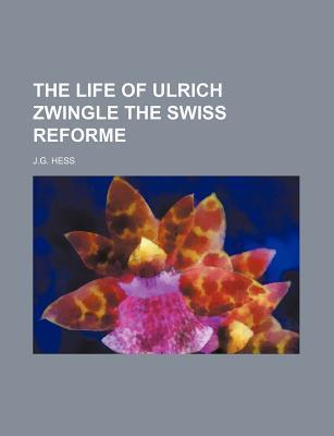 The Life of Ulrich Zwingle the Swiss Reforme