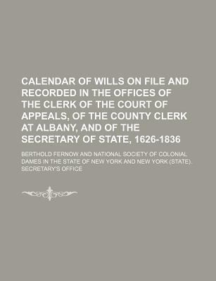 Calendar of Wills on File and Recorded in the Offices of the Clerk of the Court of Appeals, of the County Clerk at Albany, and of the Secretary of State, 1626-1836