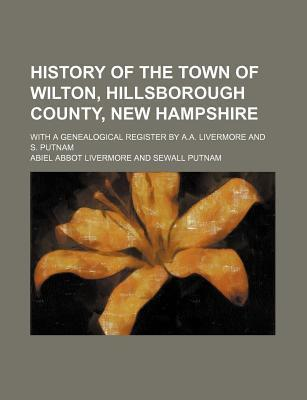 History of the Town of Wilton, Hillsborough County, New Hampshire; With a Genealogical Register by A.A. Livermore and S. Putnam