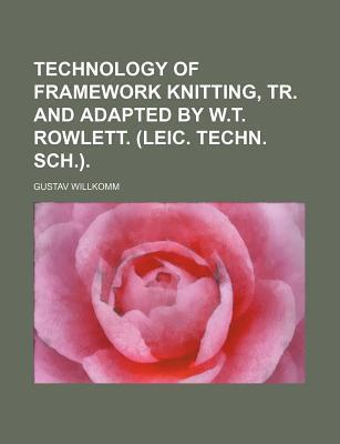 Technology of Framework Knitting, Tr. and Adapted by W.T. Rowlett. (Leic. Techn. Sch.)