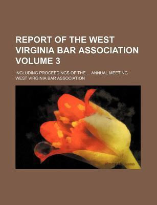 Report of the West Virginia Bar Association; Including Proceedings of the Annual Meeting Volume 3