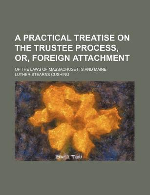 A Practical Treatise on the Trustee Process, Or, Foreign Attachment; Of the Laws of Massachusetts and Maine