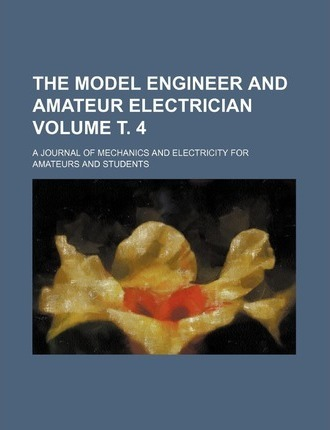 The Model Engineer and Amateur Electrician; A Journal of Mechanics and Electricity for Amateurs and Students Volume . 4