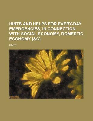 Hints and Helps for Every-Day Emergencies, in Connection with Social Economy, Domestic Economy [&C]